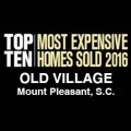 Top Ten Most Expensive Homes 2016 Old Village Mount Pleasant