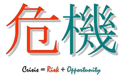 The Chinese word for Crisis is made up of two Chinese characters for danger and opportunity